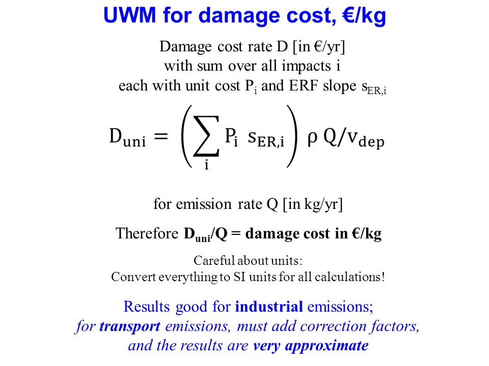 68 UWM for damage cost, /kg Damage cost rate D [in /yr] with sum over all impacts i each with unit cost P i and ERF slope s ER,i for emission rate Q [in kg/yr] Therefore D uni /Q = damage cost in /kg Careful about units: Convert everything to SI units for all calculations.