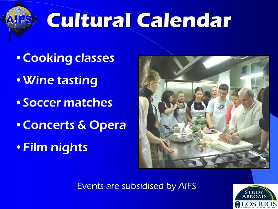 Cultural Calendar Cooking classes Wine tasting Soccer matches Concerts & Opera Film nights Events are subsidised by AIFS