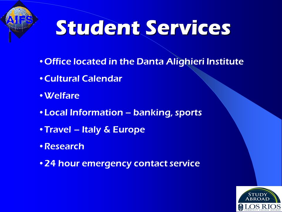 Student Services Office located in the Danta Alighieri Institute Cultural Calendar Welfare Local Information – banking, sports Travel – Italy & Europe Research 24 hour emergency contact service