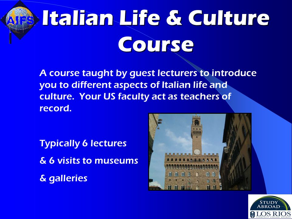 Italian Life & Culture Course A course taught by guest lecturers to introduce you to different aspects of Italian life and culture.