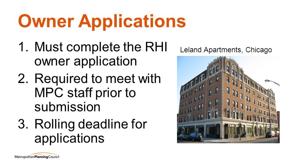 Owner Applications 1.Must complete the RHI owner application 2.Required to meet with MPC staff prior to submission 3.Rolling deadline for applications Leland Apartments, Chicago