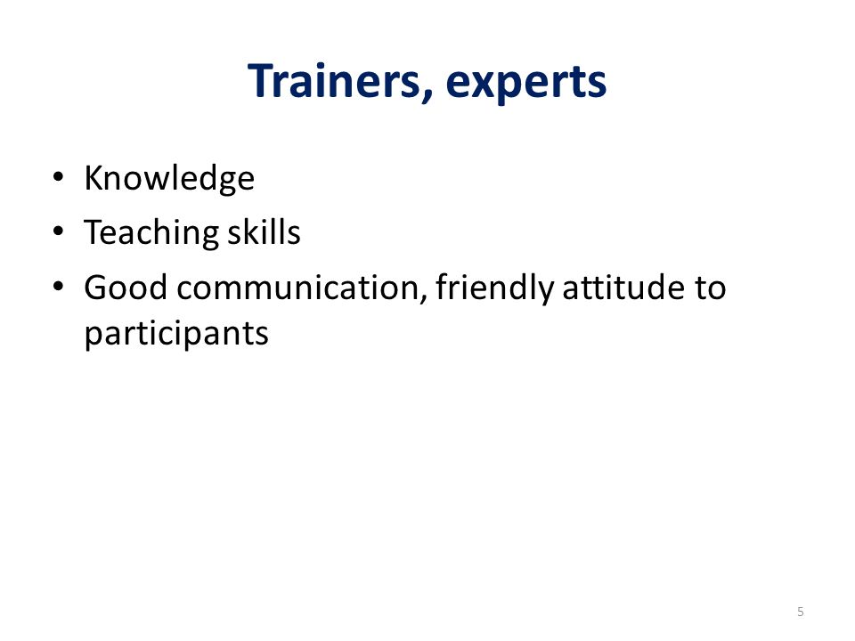 Trainers, experts Knowledge Teaching skills Good communication, friendly attitude to participants 5