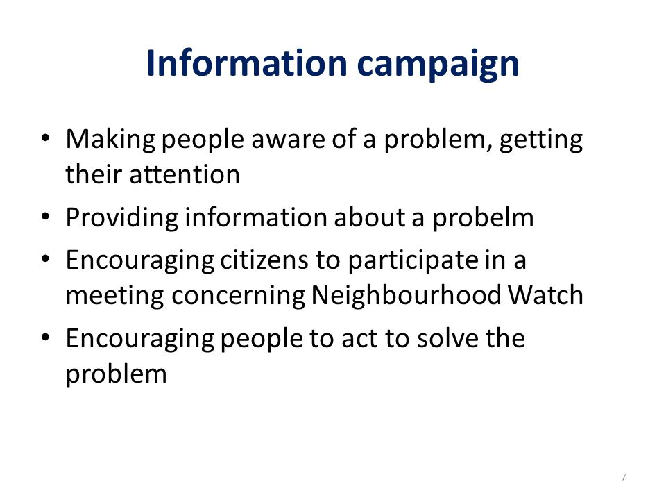 Information campaign Making people aware of a problem, getting their attention Providing information about a probelm Encouraging citizens to participate in a meeting concerning Neighbourhood Watch Encouraging people to act to solve the problem 7