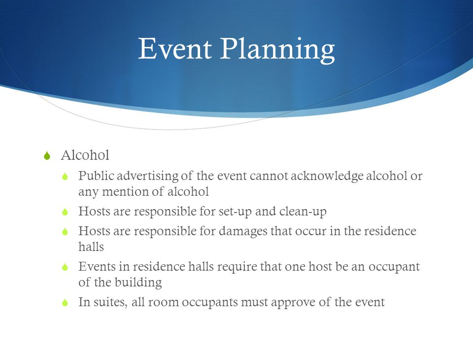 Event Planning Alcohol Public advertising of the event cannot acknowledge alcohol or any mention of alcohol Hosts are responsible for set-up and clean-up Hosts are responsible for damages that occur in the residence halls Events in residence halls require that one host be an occupant of the building In suites, all room occupants must approve of the event