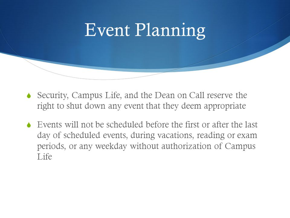 Event Planning Security, Campus Life, and the Dean on Call reserve the right to shut down any event that they deem appropriate Events will not be scheduled before the first or after the last day of scheduled events, during vacations, reading or exam periods, or any weekday without authorization of Campus Life