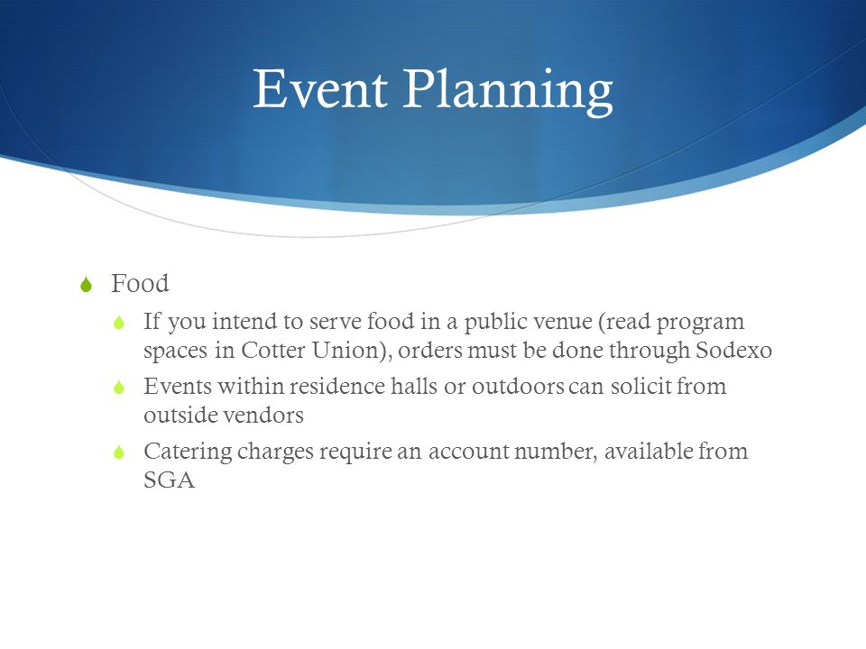 Event Planning Food If you intend to serve food in a public venue (read program spaces in Cotter Union), orders must be done through Sodexo Events within residence halls or outdoors can solicit from outside vendors Catering charges require an account number, available from SGA