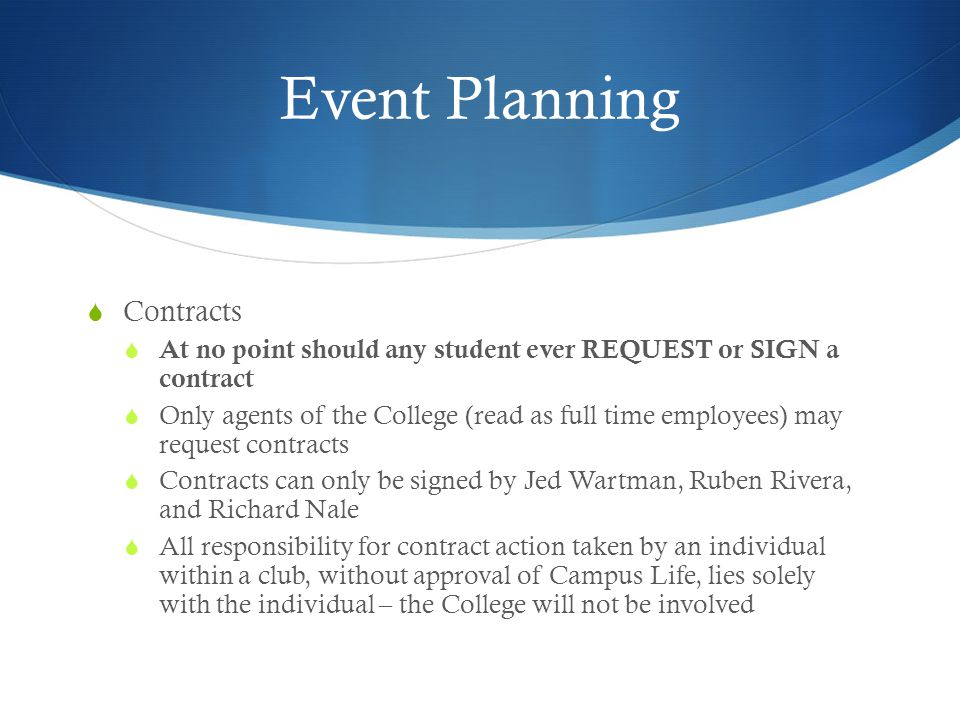 Event Planning Contracts At no point should any student ever REQUEST or SIGN a contract Only agents of the College (read as full time employees) may request contracts Contracts can only be signed by Jed Wartman, Ruben Rivera, and Richard Nale All responsibility for contract action taken by an individual within a club, without approval of Campus Life, lies solely with the individual – the College will not be involved