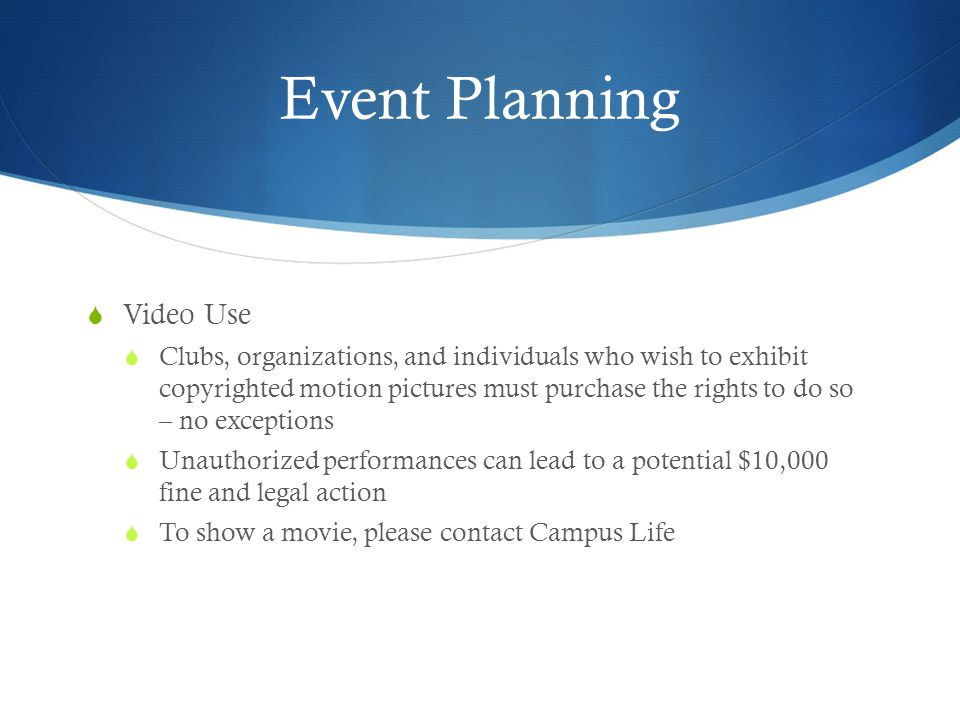 Event Planning Video Use Clubs, organizations, and individuals who wish to exhibit copyrighted motion pictures must purchase the rights to do so – no exceptions Unauthorized performances can lead to a potential $10,000 fine and legal action To show a movie, please contact Campus Life