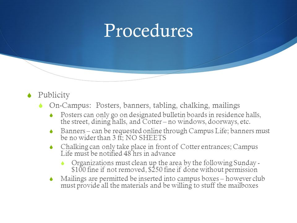 Procedures Publicity On-Campus: Posters, banners, tabling, chalking, mailings Posters can only go on designated bulletin boards in residence halls, the street, dining halls, and Cotter – no windows, doorways, etc.