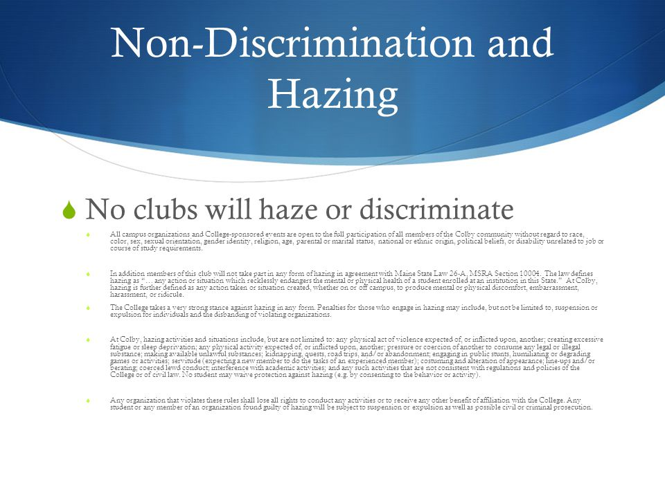 Non-Discrimination and Hazing No clubs will haze or discriminate All campus organizations and College-sponsored events are open to the full participation of all members of the Colby community without regard to race, color, sex, sexual orientation, gender identity, religion, age, parental or marital status, national or ethnic origin, political beliefs, or disability unrelated to job or course of study requirements.