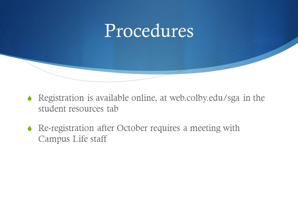 Procedures Registration is available online, at web.colby.edu/sga in the student resources tab Re-registration after October requires a meeting with Campus Life staff