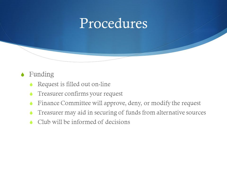Procedures Funding Request is filled out on-line Treasurer confirms your request Finance Committee will approve, deny, or modify the request Treasurer may aid in securing of funds from alternative sources Club will be informed of decisions