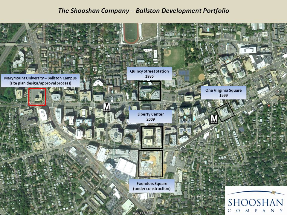 Marymount University – Ballston Campus (site plan design/approval process) Quincy Street Station 1986 Liberty Center 2009 Founders Square (under construction) One Virginia Square 1999 The Shooshan Company – Ballston Development Portfolio