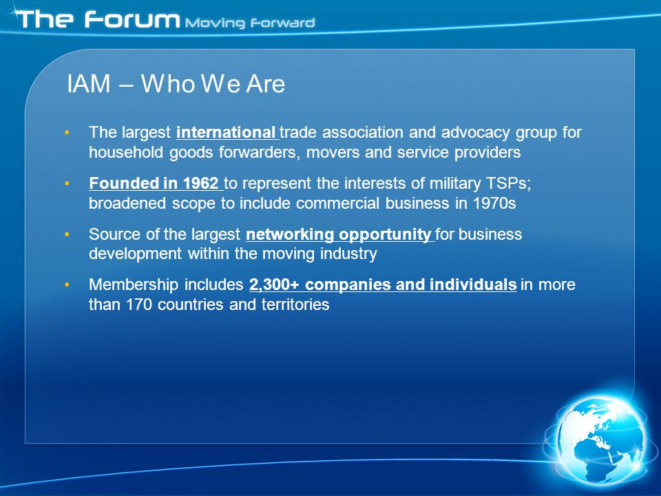 The largest international trade association and advocacy group for household goods forwarders, movers and service providers Founded in 1962 to represent the interests of military TSPs; broadened scope to include commercial business in 1970s Source of the largest networking opportunity for business development within the moving industry Membership includes 2,300+ companies and individuals in more than 170 countries and territories IAM – Who We Are