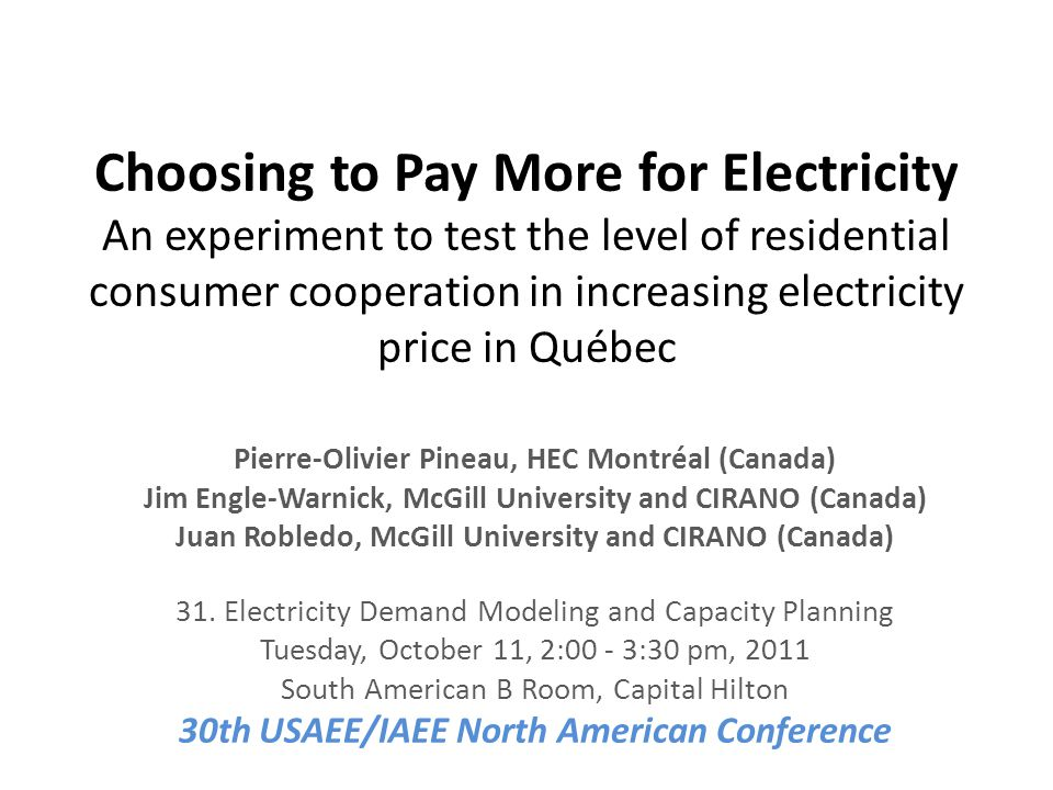 Choosing to Pay More for Electricity An experiment to test the level of residential consumer cooperation in increasing electricity price in Québec Pierre-Olivier Pineau, HEC Montréal (Canada) Jim Engle-Warnick, McGill University and CIRANO (Canada) Juan Robledo, McGill University and CIRANO (Canada) 31.