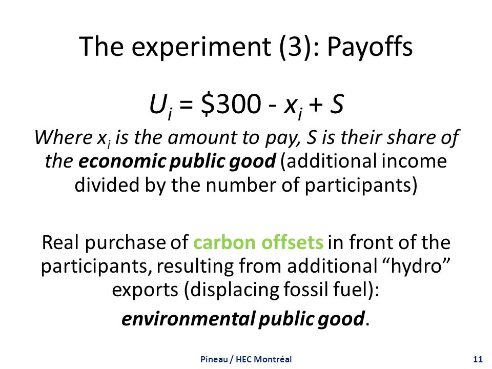 The experiment (3): Payoffs U i = $300 - x i + S Where x i is the amount to pay, S is their share of the economic public good (additional income divided by the number of participants) Real purchase of carbon offsets in front of the participants, resulting from additional hydro exports (displacing fossil fuel): environmental public good.