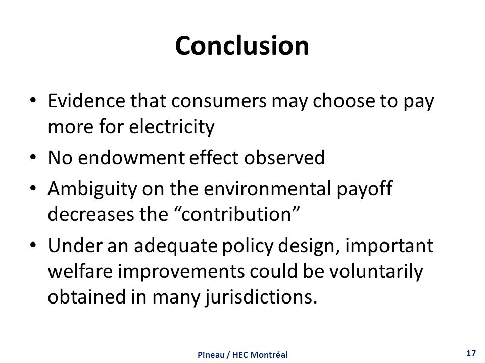 Conclusion Evidence that consumers may choose to pay more for electricity No endowment effect observed Ambiguity on the environmental payoff decreases the contribution Under an adequate policy design, important welfare improvements could be voluntarily obtained in many jurisdictions.