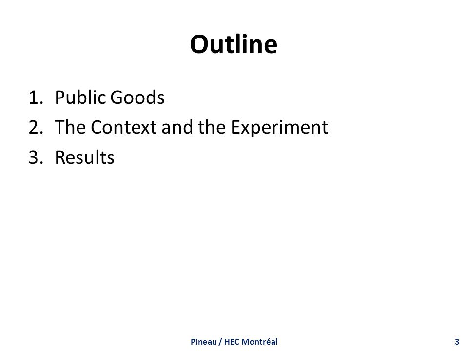 Outline 1.Public Goods 2.The Context and the Experiment 3.Results Pineau / HEC Montréal3