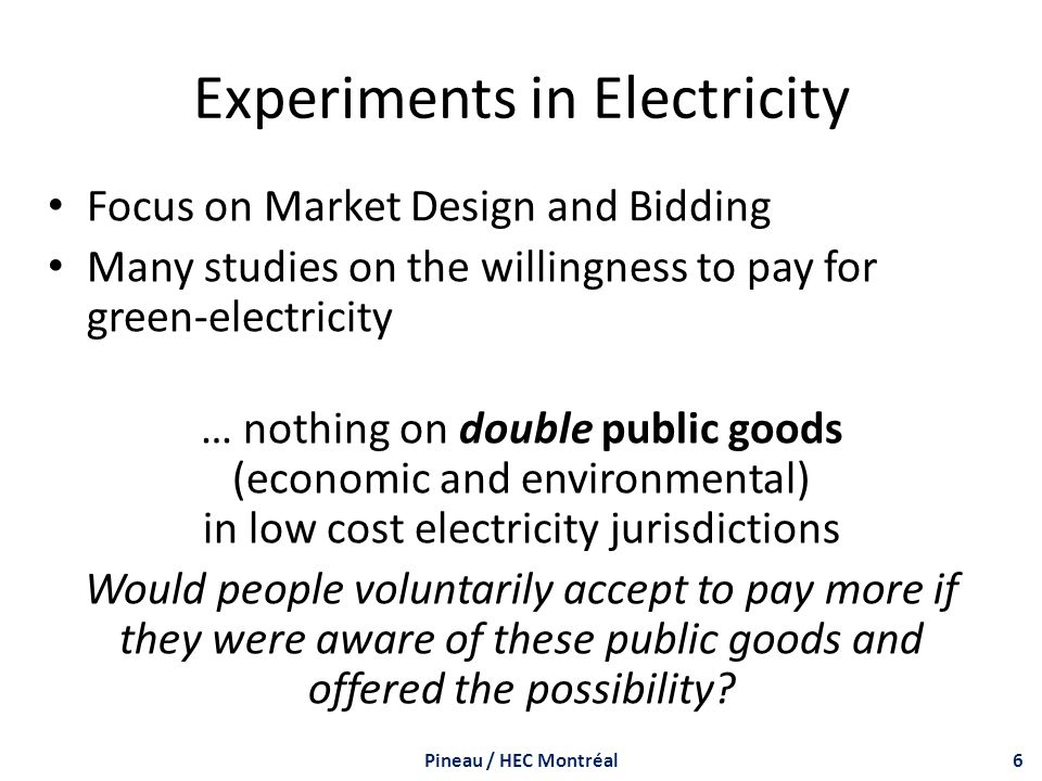 Experiments in Electricity Focus on Market Design and Bidding Many studies on the willingness to pay for green-electricity … nothing on double public goods (economic and environmental) in low cost electricity jurisdictions Would people voluntarily accept to pay more if they were aware of these public goods and offered the possibility.