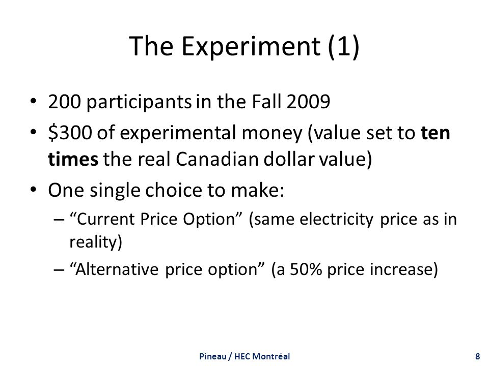 The Experiment (1) 200 participants in the Fall 2009 $300 of experimental money (value set to ten times the real Canadian dollar value) One single choice to make: – Current Price Option (same electricity price as in reality) – Alternative price option (a 50% price increase) Pineau / HEC Montréal8