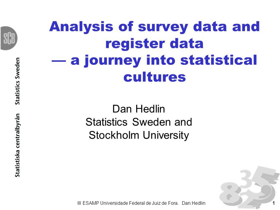 1 Analysis of survey data and register data a journey into statistical cultures Dan Hedlin Statistics Sweden and Stockholm University III ESAMP Univer