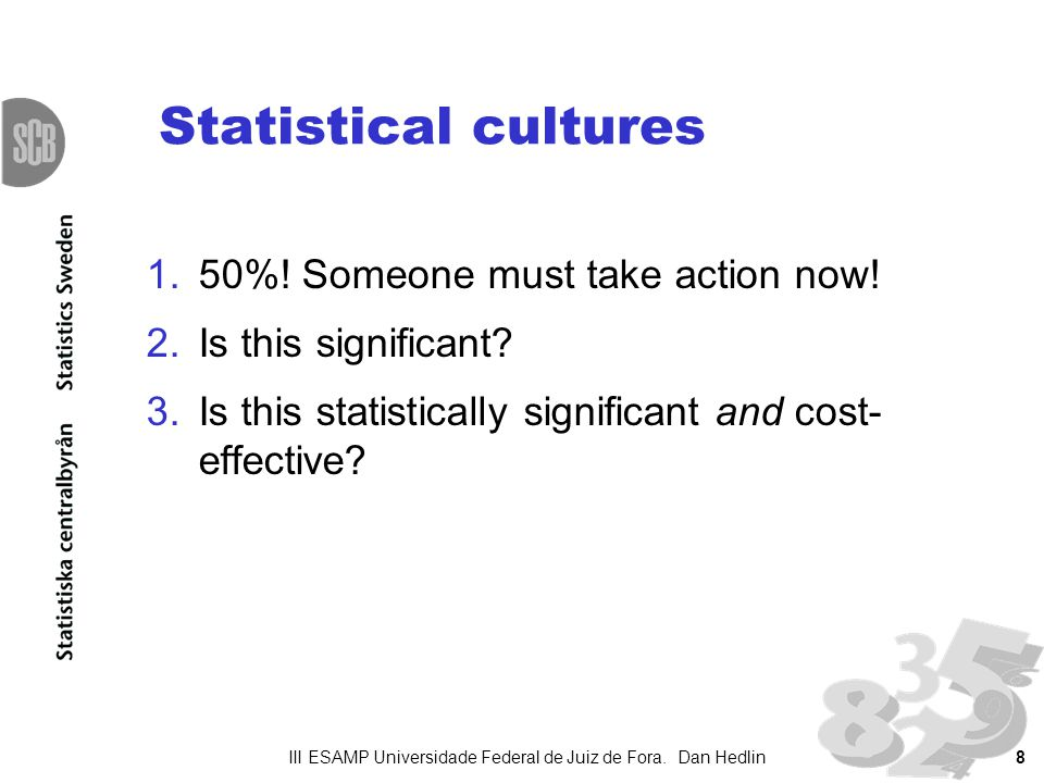 8 Statistical cultures 1.50%! Someone must take action now! 2.Is this significant? 3.Is this statistically significant and cost- effective? III ESAMP