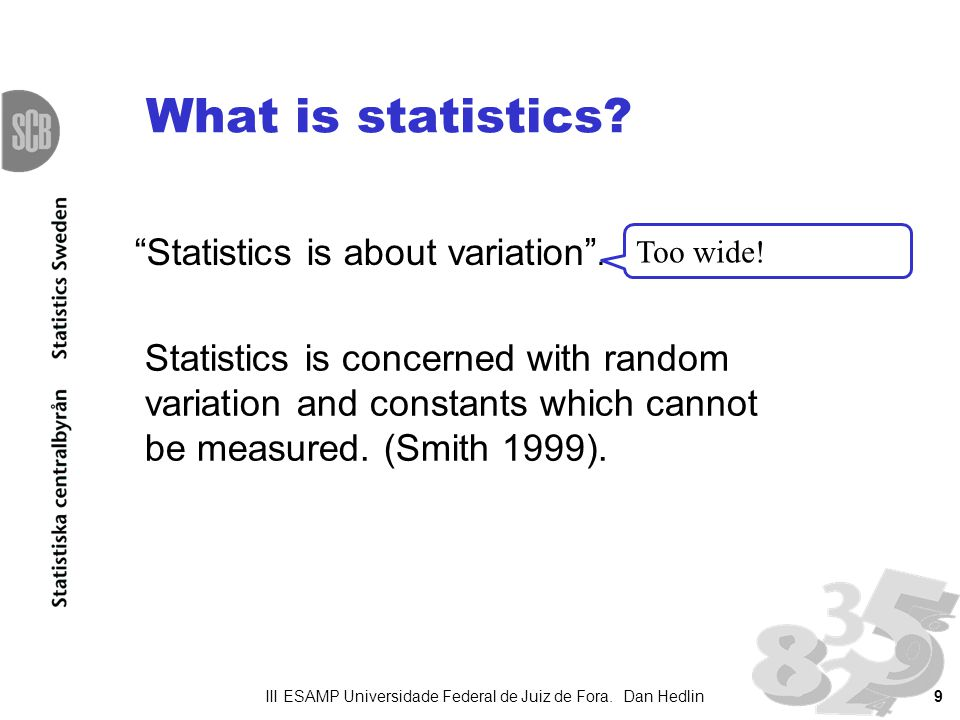 9 What is statistics? Statistics is about variation. Too wide! Statistics is concerned with random variation and constants which cannot be measured. (