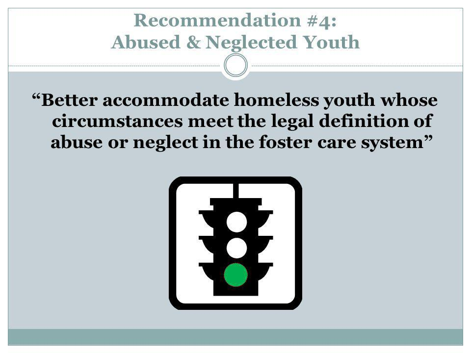 Recommendation #4: Abused & Neglected Youth Better accommodate homeless youth whose circumstances meet the legal definition of abuse or neglect in the foster care system