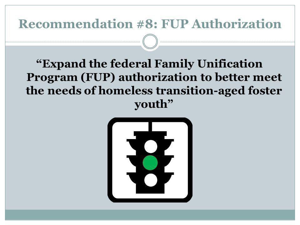 Recommendation #8: FUP Authorization Expand the federal Family Unification Program (FUP) authorization to better meet the needs of homeless transition-aged foster youth