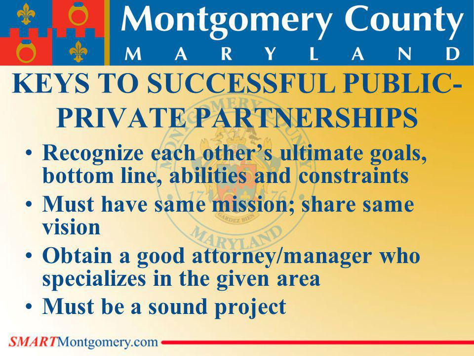KEYS TO SUCCESSFUL PUBLIC- PRIVATE PARTNERSHIPS Recognize each others ultimate goals, bottom line, abilities and constraints Must have same mission; share same vision Obtain a good attorney/manager who specializes in the given area Must be a sound project