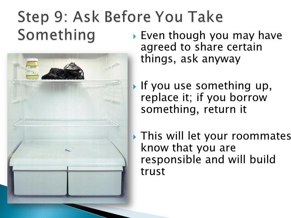 Even though you may have agreed to share certain things, ask anyway If you use something up, replace it; if you borrow something, return it This will let your roommates know that you are responsible and will build trust
