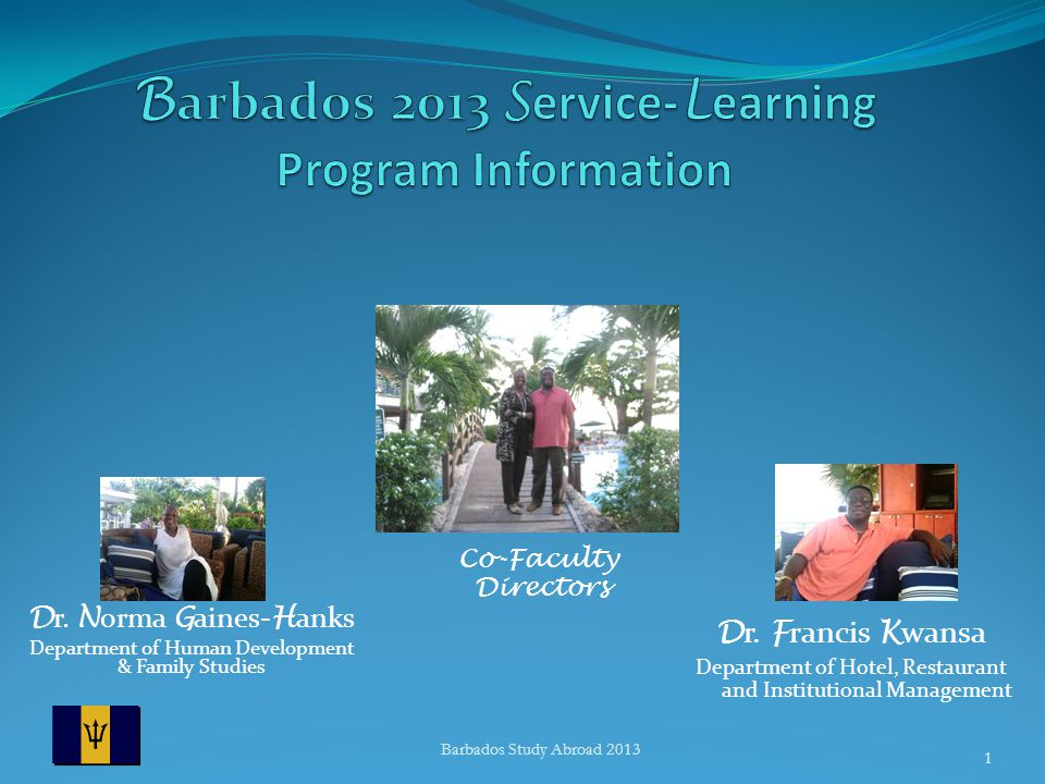 D r. N orma G aines- H anks Department of Human Development & Family Studies Barbados Study Abroad 2013 1 Co-Faculty Directors D r. F rancis K wansa D