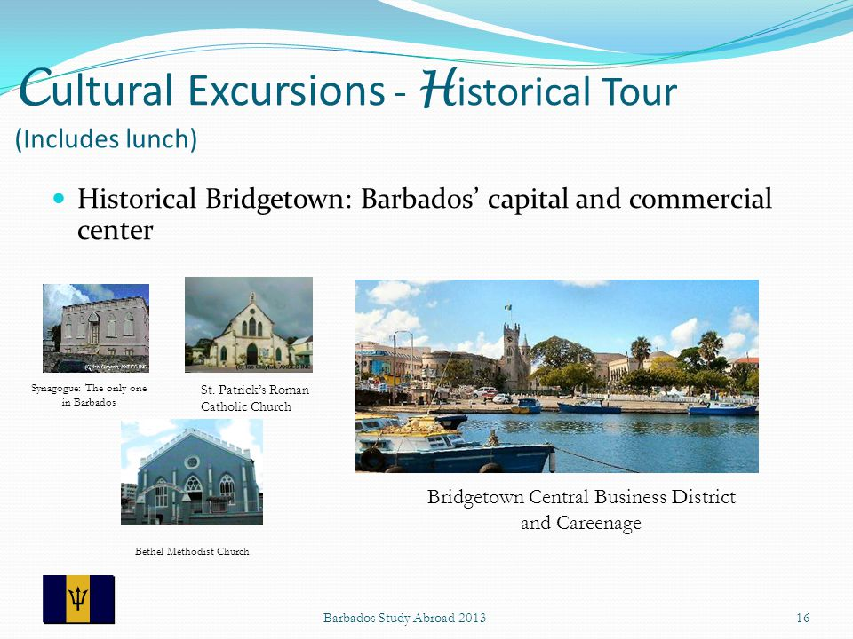 C ultural Excursions - H istorical Tour (Includes lunch) Historical Bridgetown: Barbados capital and commercial center Barbados Study Abroad 201316 Synagogue: The only one in Barbados St.