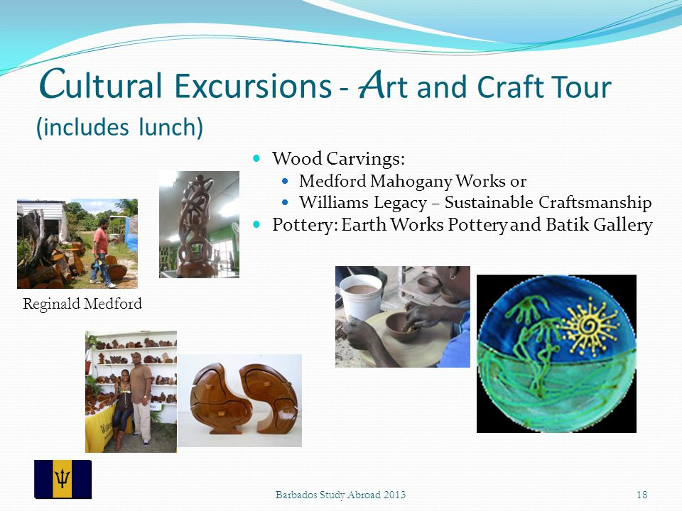 C ultural Excursions - A rt and Craft Tour (includes lunch) Wood Carvings: Medford Mahogany Works or Williams Legacy – Sustainable Craftsmanship Pottery: Earth Works Pottery and Batik Gallery 18Barbados Study Abroad 2013 Reginald Medford