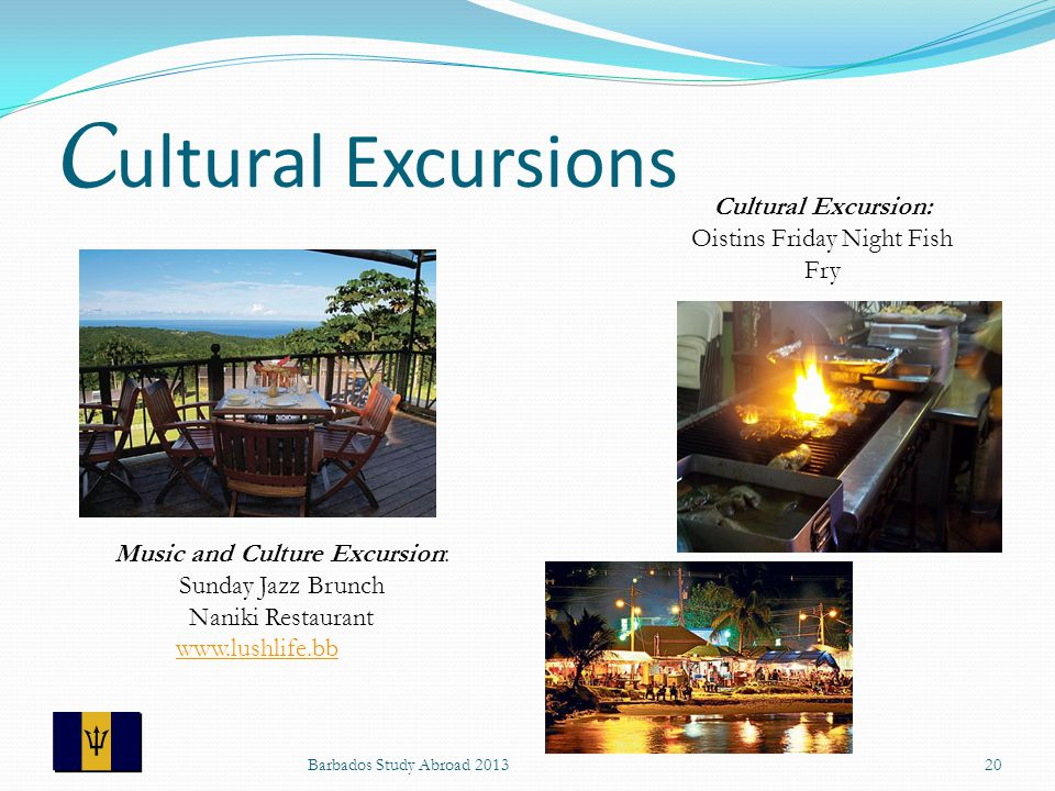 C ultural Excursions Barbados Study Abroad 201320 Music and Culture Excursion: Sunday Jazz Brunch Naniki Restaurant www.lushlife.bb Cultural Excursion: Oistins Friday Night Fish Fry