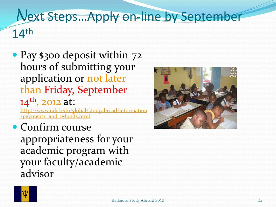 N ext Steps…Apply on-line by September 14 th Pay $300 deposit within 72 hours of submitting your application or not later than Friday, September 14 th, 2012 at: http://www.udel.edu/global/studyabroad/information /payments_and_refunds.html http://www.udel.edu/global/studyabroad/information /payments_and_refunds.html Confirm course appropriateness for your academic program with your faculty/academic advisor 25Barbados Study Abroad 2013
