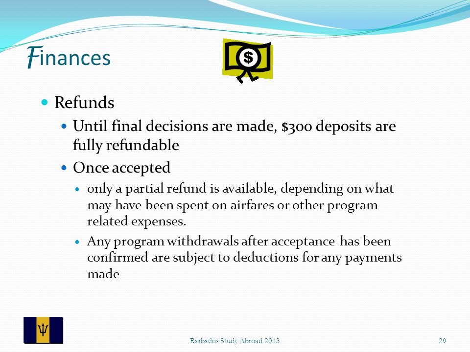 F inances Refunds Until final decisions are made, $300 deposits are fully refundable Once accepted only a partial refund is available, depending on what may have been spent on airfares or other program related expenses.