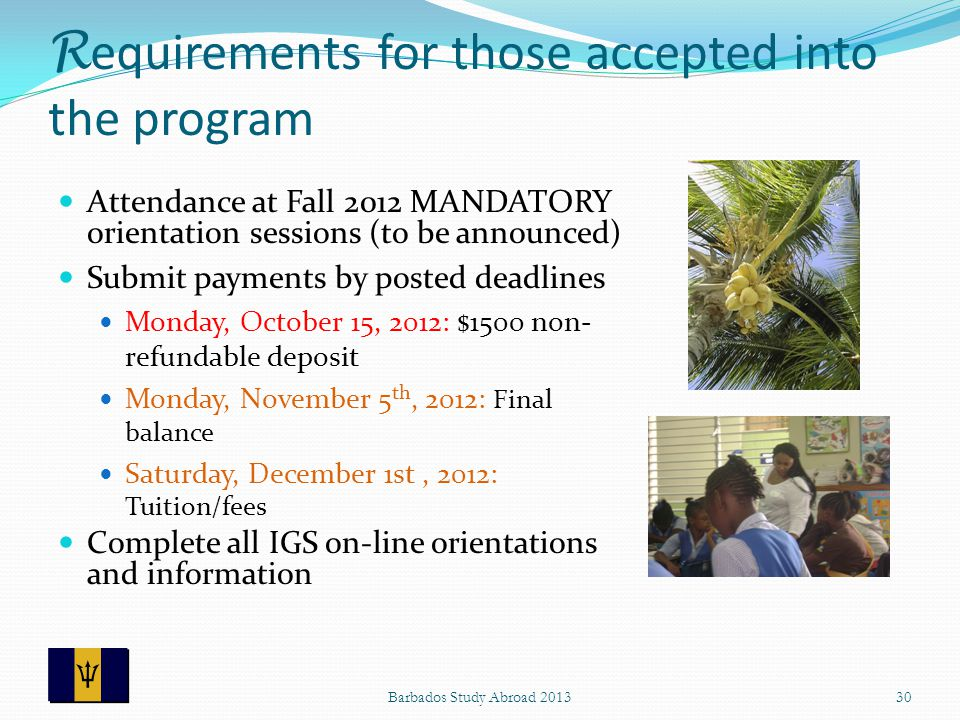 R equirements for those accepted into the program Attendance at Fall 2012 MANDATORY orientation sessions (to be announced) Submit payments by posted deadlines Monday, October 15, 2012: $1500 non- refundable deposit Monday, November 5 th, 2012: Final balance Saturday, December 1st, 2012: Tuition/fees Complete all IGS on-line orientations and information 30Barbados Study Abroad 2013