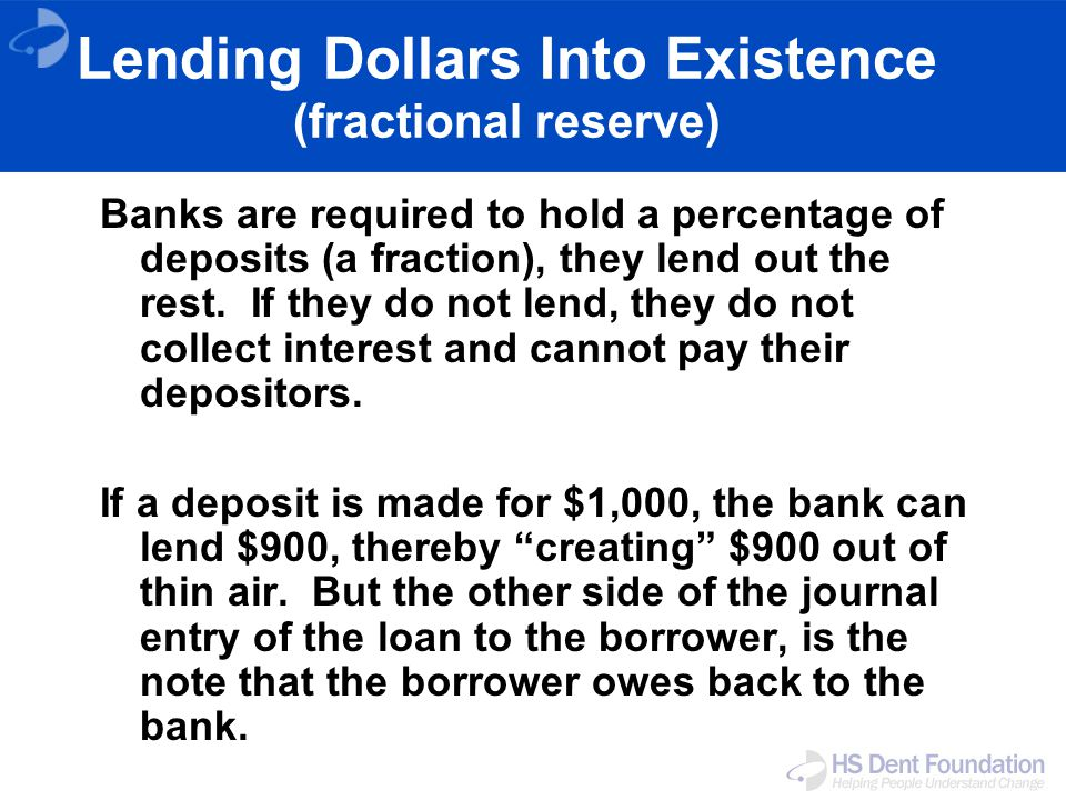 Lending Dollars Into Existence (fractional reserve) Banks are required to hold a percentage of deposits (a fraction), they lend out the rest.