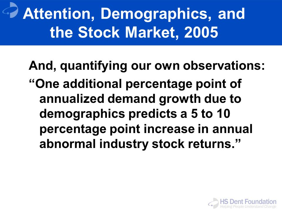 Attention, Demographics, and the Stock Market, 2005 And, quantifying our own observations: One additional percentage point of annualized demand growth due to demographics predicts a 5 to 10 percentage point increase in annual abnormal industry stock returns.