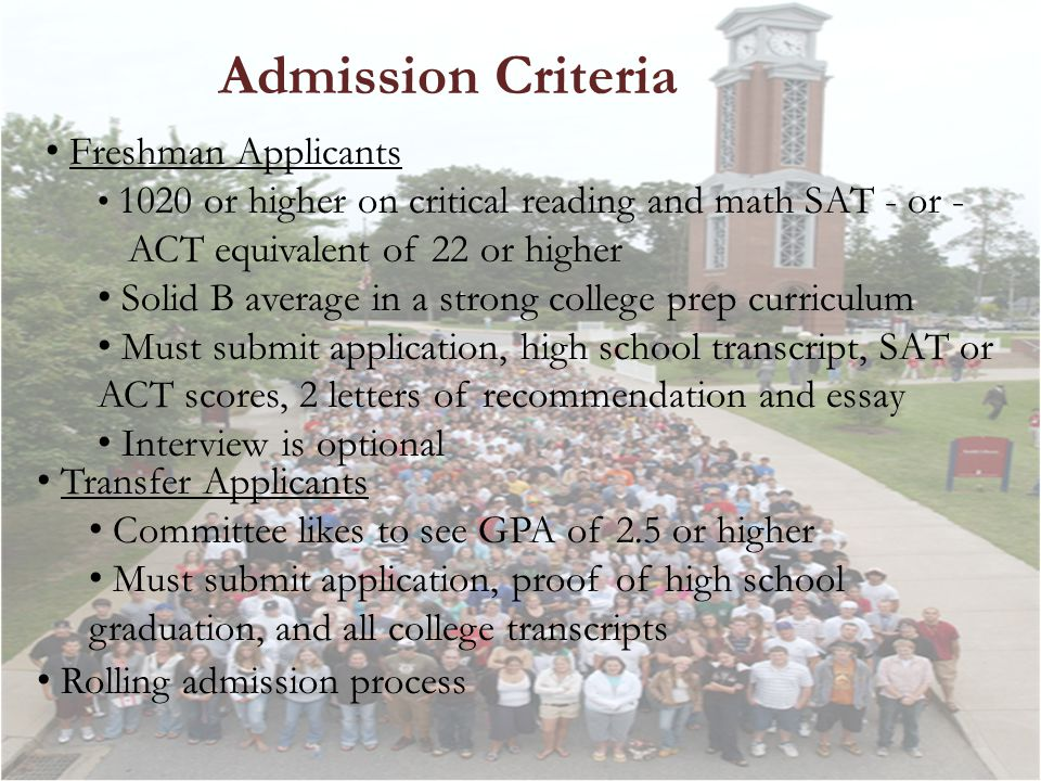 Admission Criteria Freshman Applicants 1020 or higher on critical reading and math SAT - or - ACT equivalent of 22 or higher Solid B average in a strong college prep curriculum Must submit application, high school transcript, SAT or ACT scores, 2 letters of recommendation and essay Interview is optional Transfer Applicants Committee likes to see GPA of 2.5 or higher Must submit application, proof of high school graduation, and all college transcripts Rolling admission process