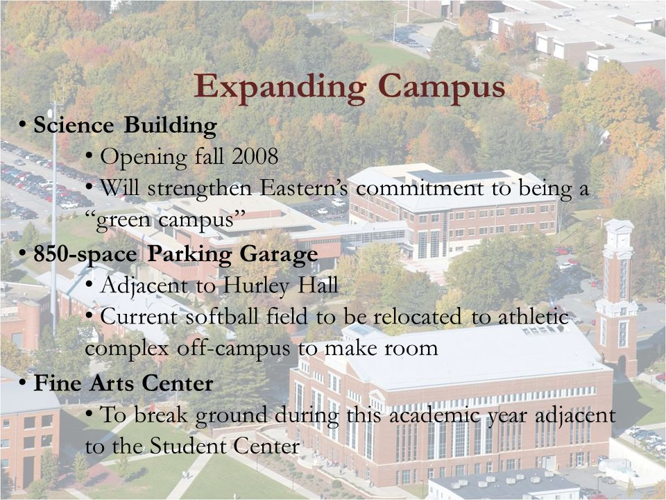 Expanding Campus Science Building Opening fall 2008 Will strengthen Easterns commitment to being a green campus 850-space Parking Garage Adjacent to Hurley Hall Current softball field to be relocated to athletic complex off-campus to make room Fine Arts Center To break ground during this academic year adjacent to the Student Center