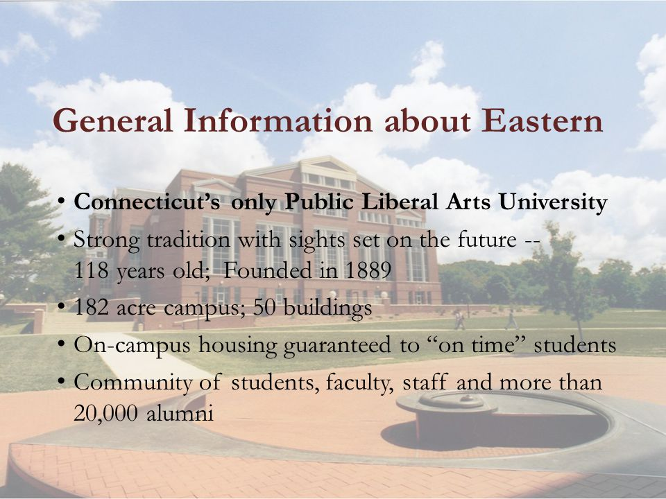 General Information about Eastern Connecticuts only Public Liberal Arts University Strong tradition with sights set on the future -- 118 years old; Founded in 1889 182 acre campus; 50 buildings On-campus housing guaranteed to on time students Community of students, faculty, staff and more than 20,000 alumni
