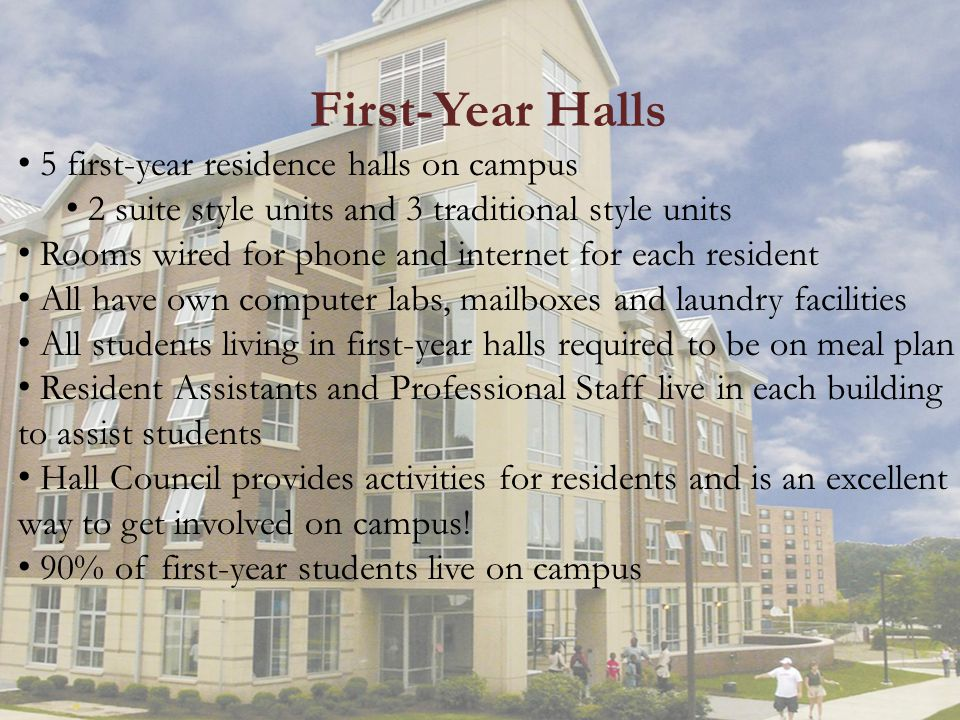 First-Year Halls 5 first-year residence halls on campus 2 suite style units and 3 traditional style units Rooms wired for phone and internet for each resident All have own computer labs, mailboxes and laundry facilities All students living in first-year halls required to be on meal plan Resident Assistants and Professional Staff live in each building to assist students Hall Council provides activities for residents and is an excellent way to get involved on campus.