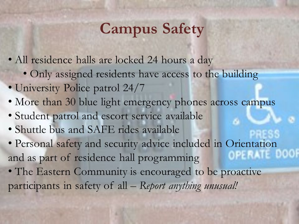 Campus Safety All residence halls are locked 24 hours a day Only assigned residents have access to the building University Police patrol 24/7 More than 30 blue light emergency phones across campus Student patrol and escort service available Shuttle bus and SAFE rides available Personal safety and security advice included in Orientation and as part of residence hall programming The Eastern Community is encouraged to be proactive participants in safety of all – Report anything unusual!