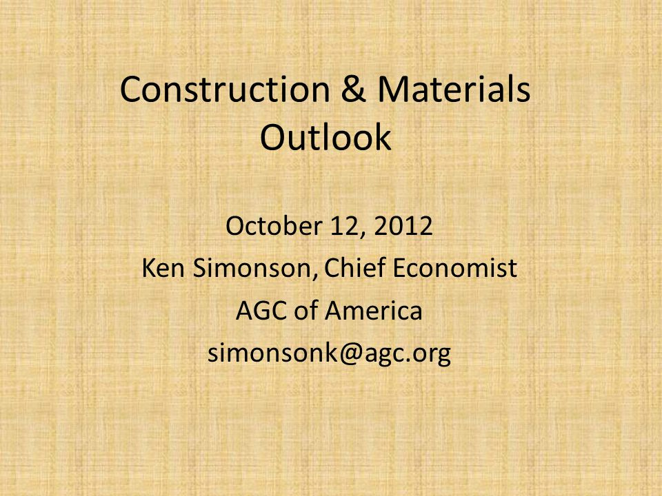 Construction & Materials Outlook October 12, 2012 Ken Simonson, Chief Economist AGC of America simonsonk@agc.org