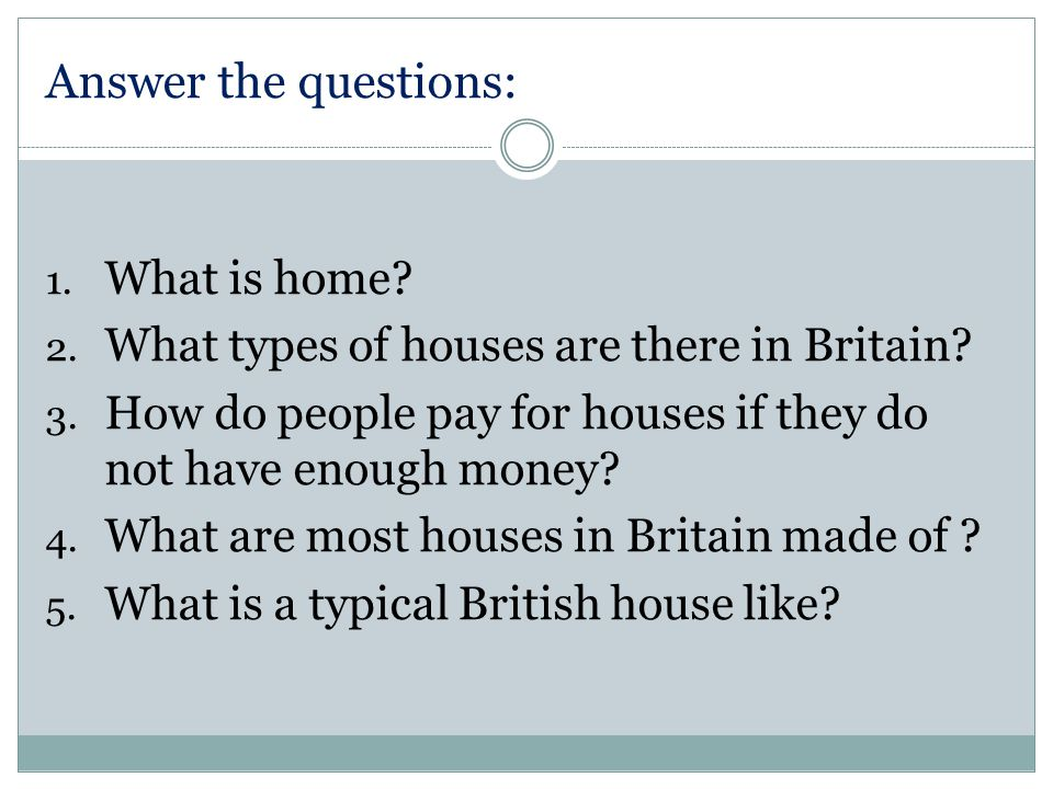 Answer the questions: 1. What is home. 2. What types of houses are there in Britain.