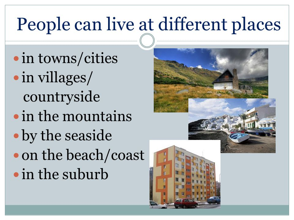 People can live at different places in towns/cities in villages/ countryside in the mountains by the seaside on the beach/coast in the suburb