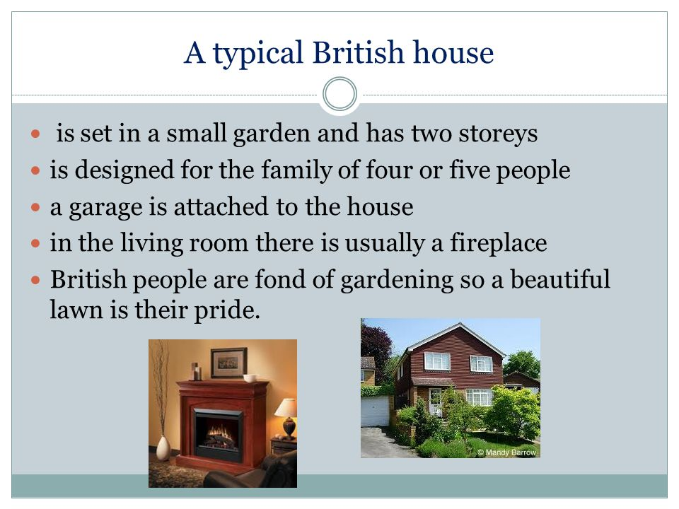 A typical British house is set in a small garden and has two storeys is designed for the family of four or five people a garage is attached to the house in the living room there is usually a fireplace British people are fond of gardening so a beautiful lawn is their pride.