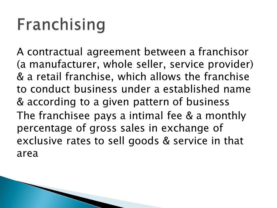 A contractual agreement between a franchisor (a manufacturer, whole seller, service provider) & a retail franchise, which allows the franchise to conduct business under a established name & according to a given pattern of business The franchisee pays a intimal fee & a monthly percentage of gross sales in exchange of exclusive rates to sell goods & service in that area